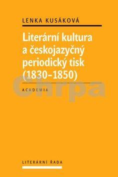 Lenka Kusáková: Literární kultura a českojazyčný periodický tisk (1830-1850) cena od 289 Kč