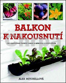 Alex Mitchell: Balkon k nakousnutí - Jak vypěstovat čerstvé ovoce a zeleninu v srdci města… cena od 227 Kč