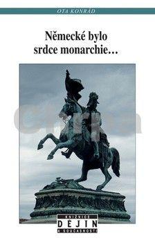 Ota Konrád: Německé bylo srdce monarchie... cena od 133 Kč