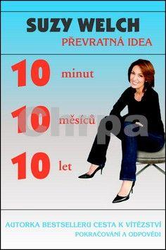Suzy Welch: 10 minut, 10 měsíců, 10 let - Převratná idea cena od 149 Kč