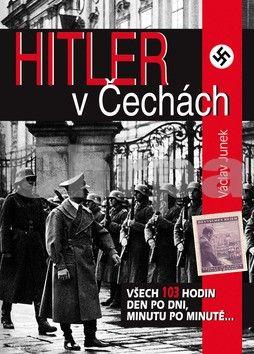 Václav Junek: Hitler v Čechách - Všech 103 hodin den po dni, minutu po minutě... cena od 247 Kč