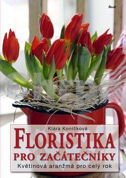 Klára Koníčková: Floristika pro začátečníky - Květinová aranžmá pro celý rok cena od 200 Kč