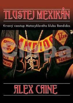Caine Alex: Tlustej Mexikán - Krvavý vzestup motocyklového klubu Bandidos cena od 161 Kč