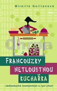 Mireille Guiliano: Francouzky netloustnou: kuchařka - Jednoduchá rozmanitost s ryzí chutí cena od 89 Kč