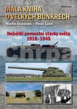 Martin Dubánek, Pavel Lach: Malá kniha o velkých bunkrech - Největší pevnostní stavby světa 1918—1945 cena od 246 Kč