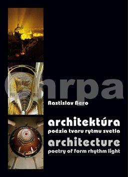 Rastislav Bero: Architektúra - poézia tvaru rytmu svetla / Architecture - poetry of form rhythm light cena od 288 Kč