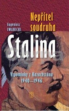 Eugeniusz Iwanicki: Nepřítel soudruha Stalina - Vzpomínky z Kazachstánu 1940- 1946 cena od 47 Kč
