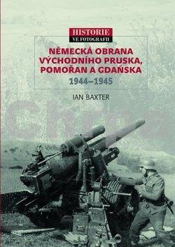 Ian Baxter: Německá obrana Východního Pruska, Pomořan a Gdaňska 1944–1945 cena od 239 Kč