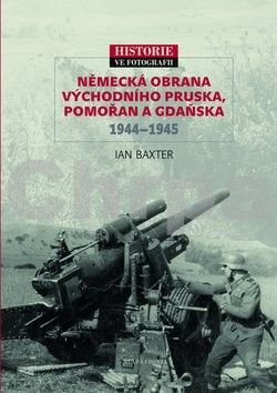 Ian Baxter: Německá obrana Východního Pruska, Pomořan a Gdaňska 1944-1945 cena od 0 Kč