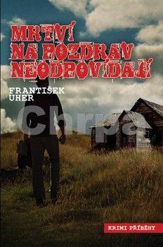 František Uher: Mrtví na pozdrav neodpovídají cena od 65 Kč