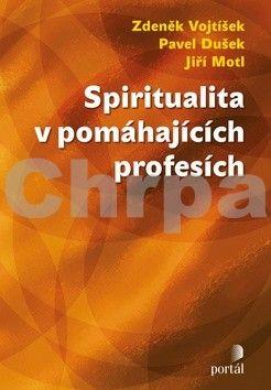 Zdeněk Vojtíšek, Pavel Dušek, Jiří Motl: Spiritualita v pomáhajících profesích cena od 254 Kč