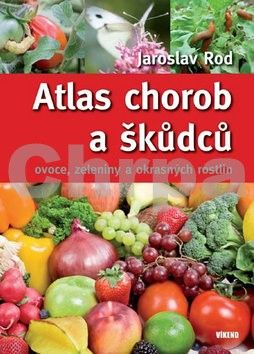 Jaroslav Rod: Atlas chorob a škůdců ovoce, zeleniny a okrasných rostlin - 4. vydání cena od 0 Kč