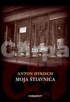 Anton Hykisch: Moja Štiavnica cena od 229 Kč