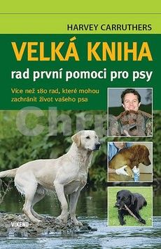 Harvey Carruthers: Velká kniha rad první pomoci pro psy cena od 221 Kč