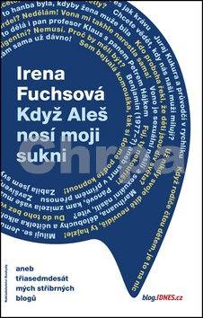 Irena Fuchsová: Když Aleš nosí moji sukni aneb třiasedmdesát mých stříbrných blogů cena od 226 Kč