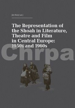 Jiří Holý: The Representation of the Shoah in Literature, Theatre and Film in Central Europe: 1950s and 1960s cena od 129 Kč