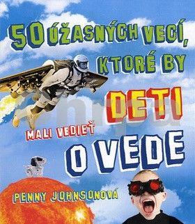 Penny Johnson: 50 úžasných vecí, ktoré by deti mali vedieť o vede cena od 246 Kč