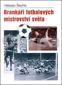 Vítězslav Šlechta: Brankáři fotbalových mistrovství světa cena od 94 Kč