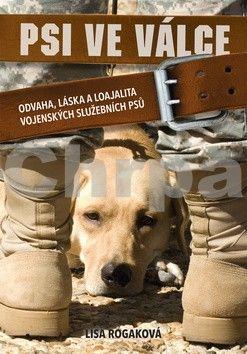 Lisa Rogak: Psi ve válce - Odvaha, láska a loajalita vojenských služebních psů cena od 222 Kč