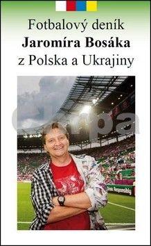 Jaromír Bosák: Fotbalový deník Jaromíra Bosáka z Polska a Ukrajiny cena od 145 Kč