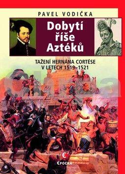 Pavel Vodička: Dobytí říše Aztéků - Tažení Hernána Cortése v letech 1519–1521 cena od 151 Kč