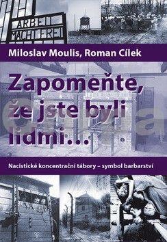 Roman Cílek, Miloslav Moulis: Zapomeňte, že jste byli lidmi... - Nacistické koncentrační tábory-symbol barbarství - 2. vydání cena od 329 Kč