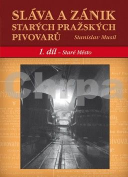 Stanislav Musil: Sláva a zánik starých českých pivovarů - 1. díl - Staré Město cena od 277 Kč