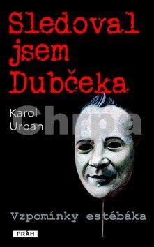 Karol Urban: Sledoval jsem Dubčeka - Vzpomínky estébáka cena od 267 Kč