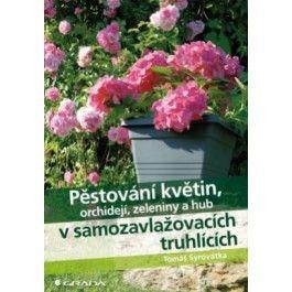 Tomáš Syrovátka: Pěstování květin, orchidejí, zeleniny a hub v samozavlažovacích truhlících cena od 152 Kč