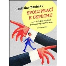 Rastislav Zachar: Spoluprací k úspěchu aneb praktická inspirace pro manažery a zaměstnance cena od 151 Kč