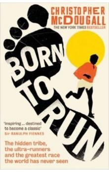 McDougall Christoph: Born to Run: The Rise of Ultra-running and the Super-athlete Tribe cena od 222 Kč