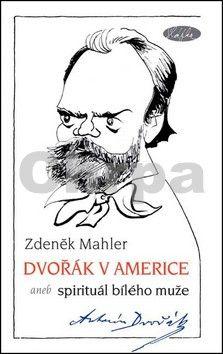 Zdeněk Mahler: Dvořák v Americe – Spirituál bílého muže cena od 155 Kč