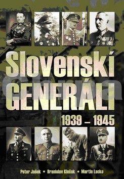 Peter Jašek, Branislav Kinčok, Martin Lacko: Slovenskí generáli 1939 - 1945 cena od 480 Kč