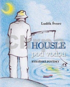 Luděk Švorc: Housle pod vodou- Rybářské povídky cena od 81 Kč