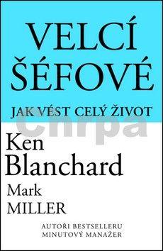 Ken Blanchard, Mark Miller: Velcí šéfové - Jak vést celý život cena od 123 Kč
