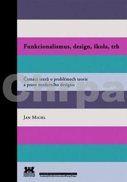 Jan Michl: Funkcionalismus, design, škola, trh - Čtrnáct textů o problémech teorie a praxe moderního designu cena od 121 Kč