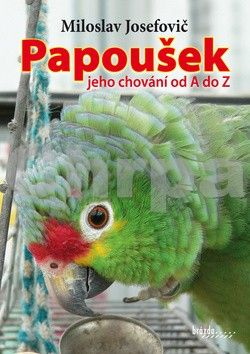 Miloslav Josefovič: Papoušek – jeho chování od A do Z cena od 175 Kč