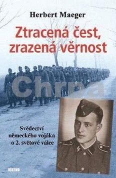 Herbert Maeger: Ztracená čest, zrazená věrnost - Svědectví německého vojáka o 2. světové válce cena od 189 Kč