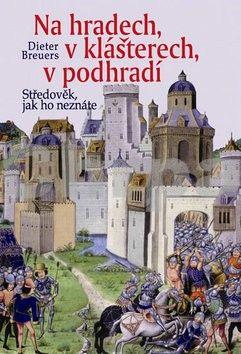Dieter Breuers: Na hradech, v klášterech, v podhradí - Středověk, jak ho neznáte - 2. vydání cena od 269 Kč