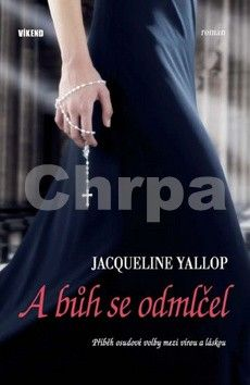 Jacqueline Yallop: A bůh se odmlčel - Příběh osudové volby mezi vírou a láskou cena od 100 Kč