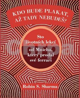 Robin S. Sharma: Kdo bude plakat, až tady nebudeš - Sto lekcí od Mnicha, který prodal své ferrari cena od 148 Kč