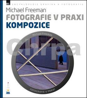 Michael Freeman: Fotografie v praxi - Kompozice cena od 210 Kč