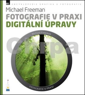 Michael Freeman: Fotografie v praxi - Digitální úpravy cena od 189 Kč