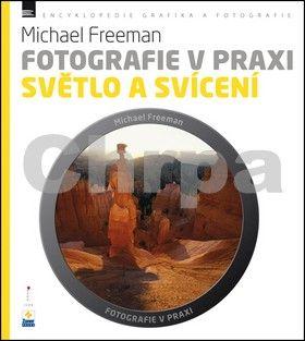 Michael Freeman: Fotografie v praxi SVĚTLO A SVÍCENÍ cena od 191 Kč