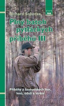 Richard Sobotka: Plný batoh pytláckých příběhů III - Příběhy z beskydských hor, lesů, údolí a strání cena od 158 Kč