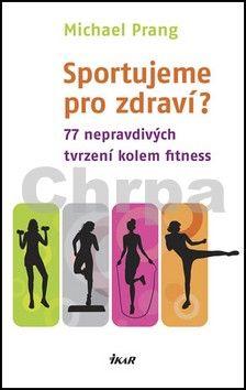 Michael Prang: Sportujeme pro zdraví? 77 nepravdivých tvrzení kolem fitness cena od 159 Kč