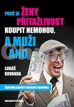Lukáš Kovanda: Proč si ženy přitažlivost koupit nemohou a muži ano - Čarovná zákulisí moderní ekonomie cena od 0 Kč