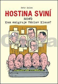 Petr Holec: Hostina sviní aneb Kam emigruje Václav Klaus? cena od 41 Kč