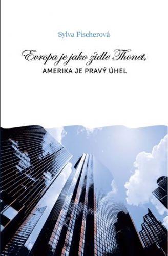 Sylva Fischerová: Evropa je jako židle Thonet, Amerika je pravý úhel cena od 123 Kč
