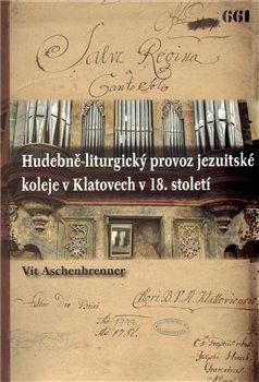 Vít Aschenbrenner: Hudebně-liturgický provoz jezuitské koleje v Klatovech v 18. století cena od 326 Kč